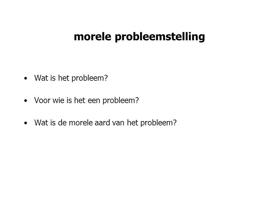 morele probleemstelling Wat is het probleem? Voor wie is het een probleem? Wat is de morele aard van het probleem?