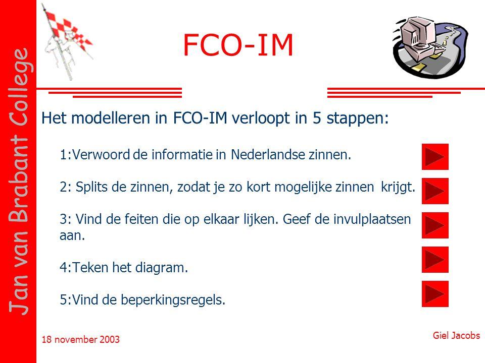 18 november 2003 Giel Jacobs Jan van Brabant College FCO-IM Het modelleren in FCO-IM verloopt in 5 stappen: 1:Verwoord de informatie in Nederlandse zi