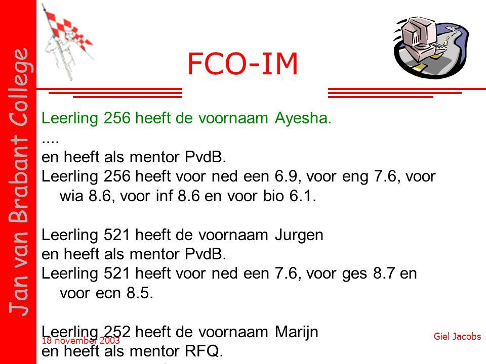 18 november 2003 Giel Jacobs Jan van Brabant College FCO-IM Leerling 256 heeft de voornaam Ayesha..... en heeft als mentor PvdB. Leerling 256 heeft vo