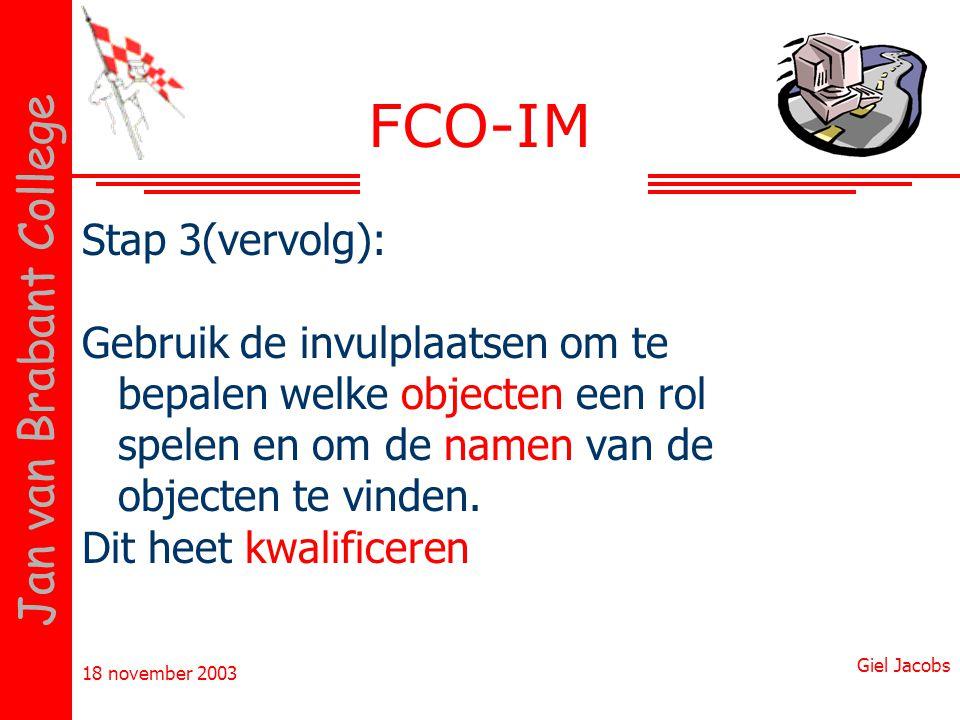 18 november 2003 Giel Jacobs Jan van Brabant College FCO-IM Stap 3(vervolg): Gebruik de invulplaatsen om te bepalen welke objecten een rol spelen en o