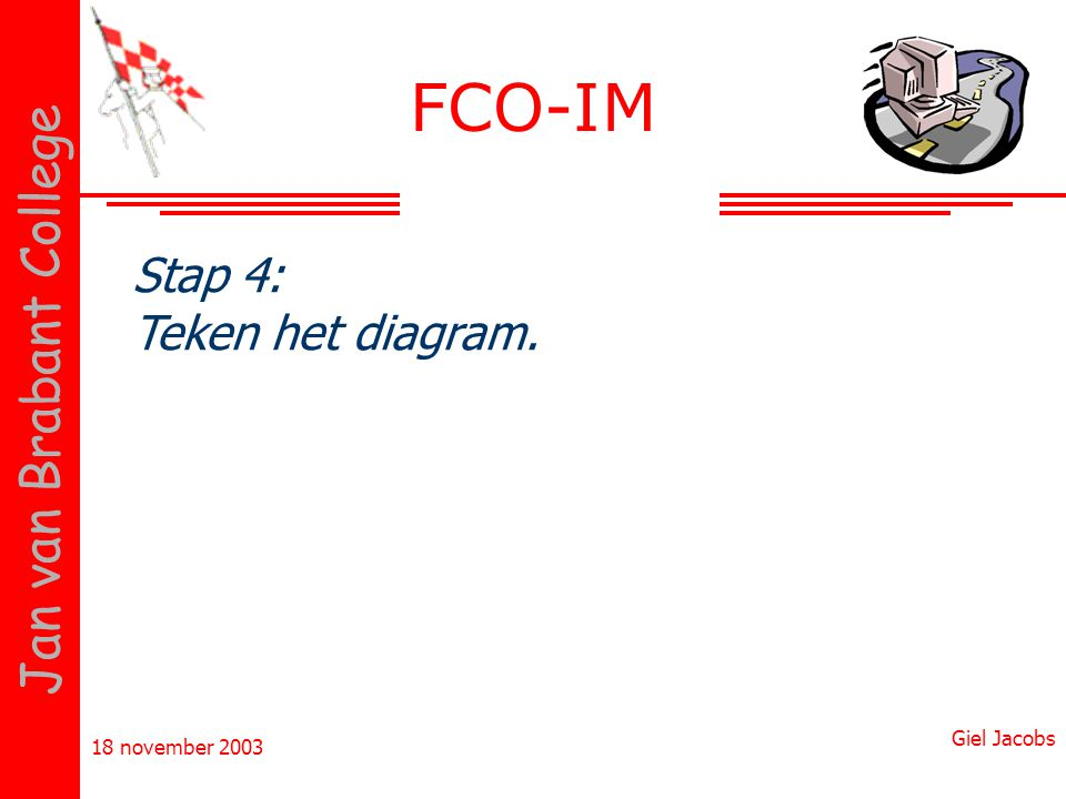 18 november 2003 Giel Jacobs Jan van Brabant College Stap 4: Teken het diagram. FCO-IM