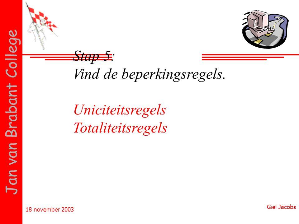 18 november 2003 Giel Jacobs Jan van Brabant College Stap 5: Vind de beperkingsregels. Uniciteitsregels Totaliteitsregels