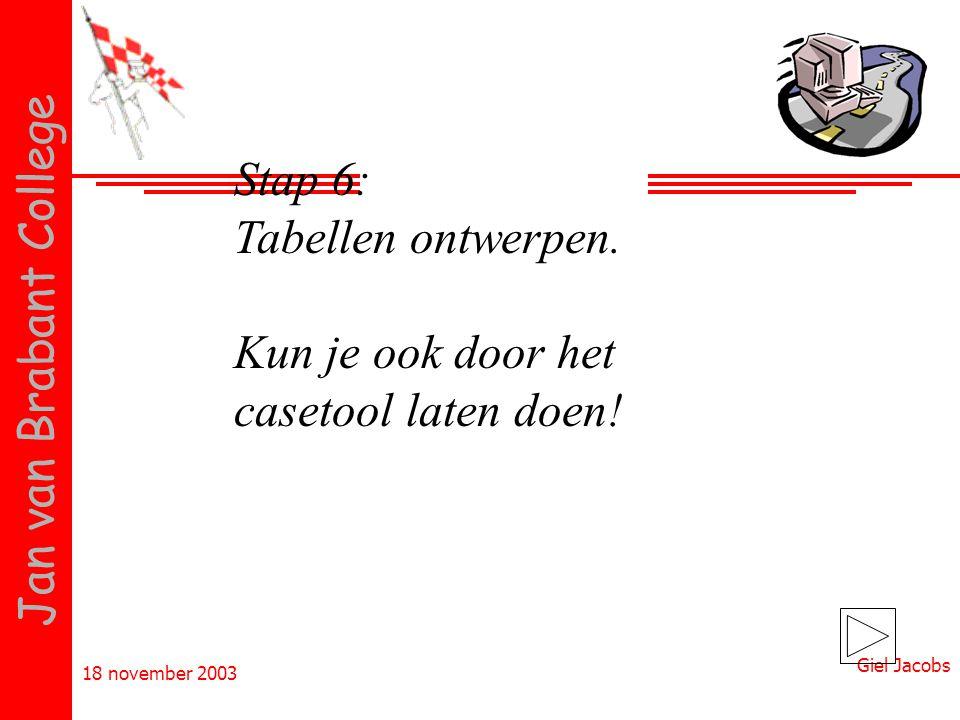 18 november 2003 Giel Jacobs Jan van Brabant College Stap 6: Tabellen ontwerpen. Kun je ook door het casetool laten doen!