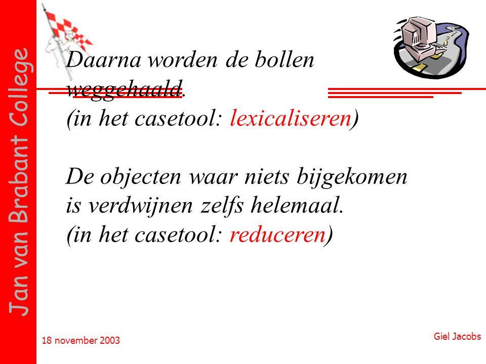 18 november 2003 Giel Jacobs Jan van Brabant College Daarna worden de bollen weggehaald. (in het casetool: lexicaliseren) De objecten waar niets bijge