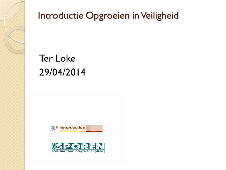 Introductie Opgroeien in Veiligheid Ter Loke 29/04/2014