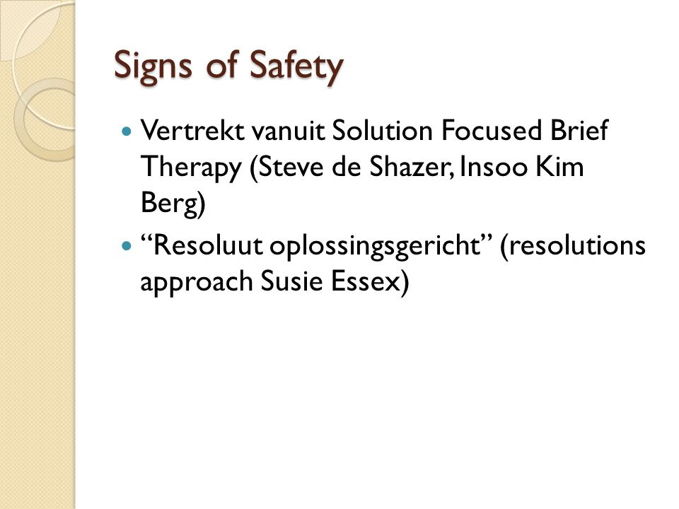 "Signs of Safety Vertrekt vanuit Solution Focused Brief Therapy (Steve de Shazer, Insoo Kim Berg) ""Resoluut oplossingsgericht"" (resolutions approach Su"