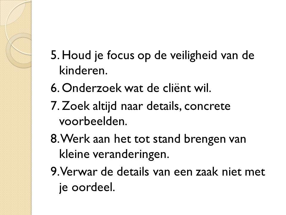 5. Houd je focus op de veiligheid van de kinderen. 6. Onderzoek wat de cliënt wil. 7. Zoek altijd naar details, concrete voorbeelden. 8. Werk aan het