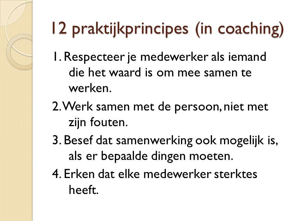 12 praktijkprincipes (in coaching) 1. Respecteer je medewerker als iemand die het waard is om mee samen te werken. 2. Werk samen met de persoon, niet