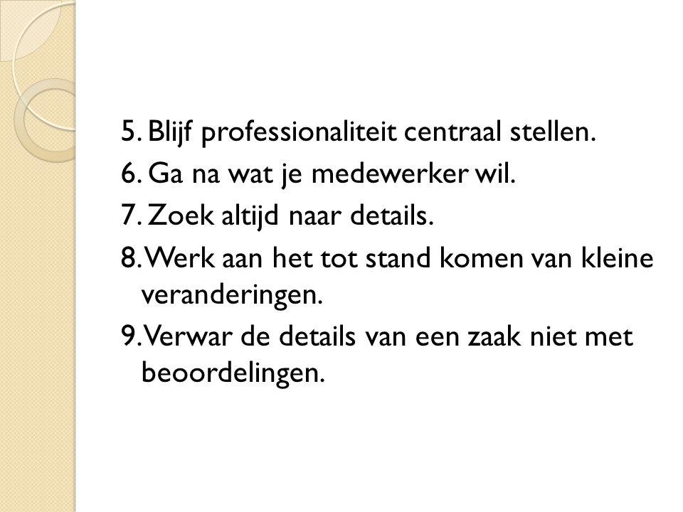 5. Blijf professionaliteit centraal stellen. 6. Ga na wat je medewerker wil. 7. Zoek altijd naar details. 8. Werk aan het tot stand komen van kleine v