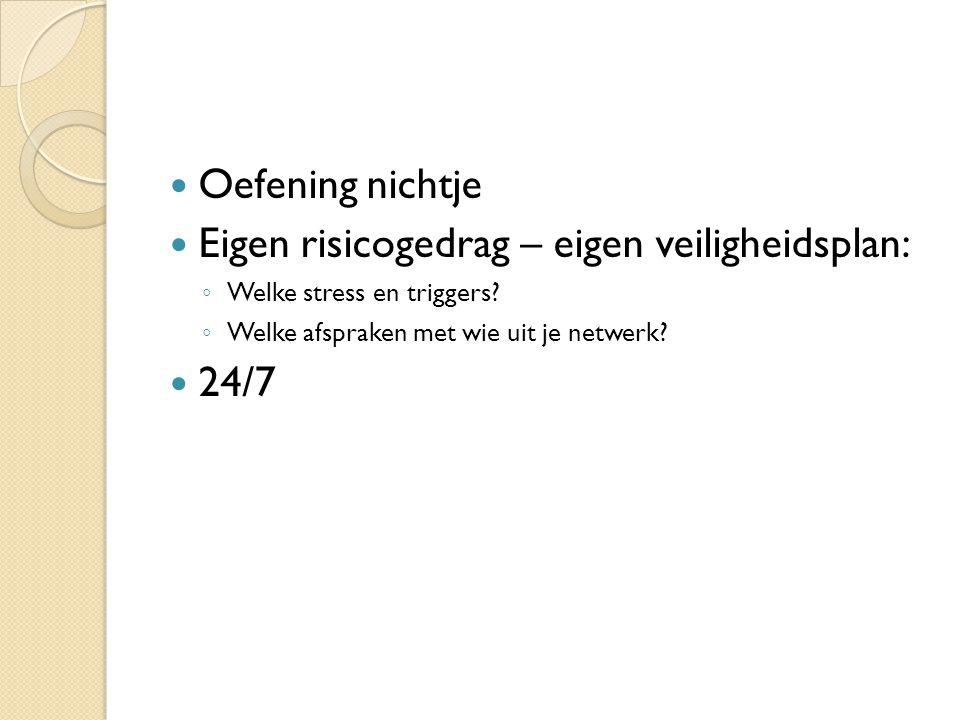 Oefening nichtje Eigen risicogedrag – eigen veiligheidsplan: ◦ Welke stress en triggers? ◦ Welke afspraken met wie uit je netwerk? 24/7