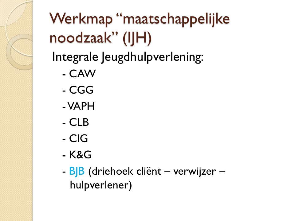 """Werkmap """"maatschappelijke noodzaak"""" (IJH) Integrale Jeugdhulpverlening: - CAW - CGG - VAPH - CLB - CIG - K&G - BJB (driehoek cliënt – verwijzer – hulp"""