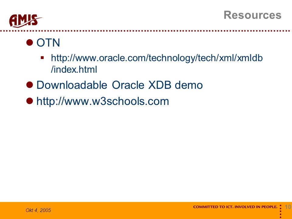 10 Okt 4, 2005 Resources OTN  http://www.oracle.com/technology/tech/xml/xmldb /index.html Downloadable Oracle XDB demo http://www.w3schools.com
