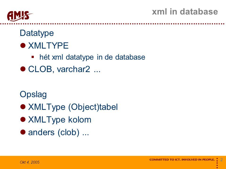 2 Okt 4, 2005 xml in database Datatype XMLTYPE  hét xml datatype in de database CLOB, varchar2... Opslag XMLType (Object)tabel XMLType kolom anders (
