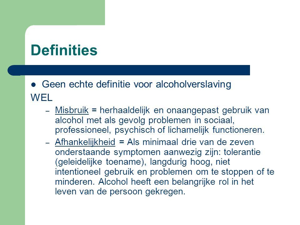 Definities Geen echte definitie voor alcoholverslaving WEL – Misbruik = herhaaldelijk en onaangepast gebruik van alcohol met als gevolg problemen in s