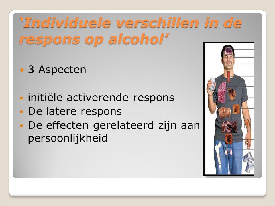 'Individuele verschillen in de respons op alcohol' 3 Aspecten  initiële activerende respons  De latere respons  De effecten gerelateerd zijn aan persoonlijkheid