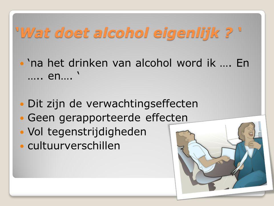 'Wat doet alcohol eigenlijk .' 'na het drinken van alcohol word ik ….