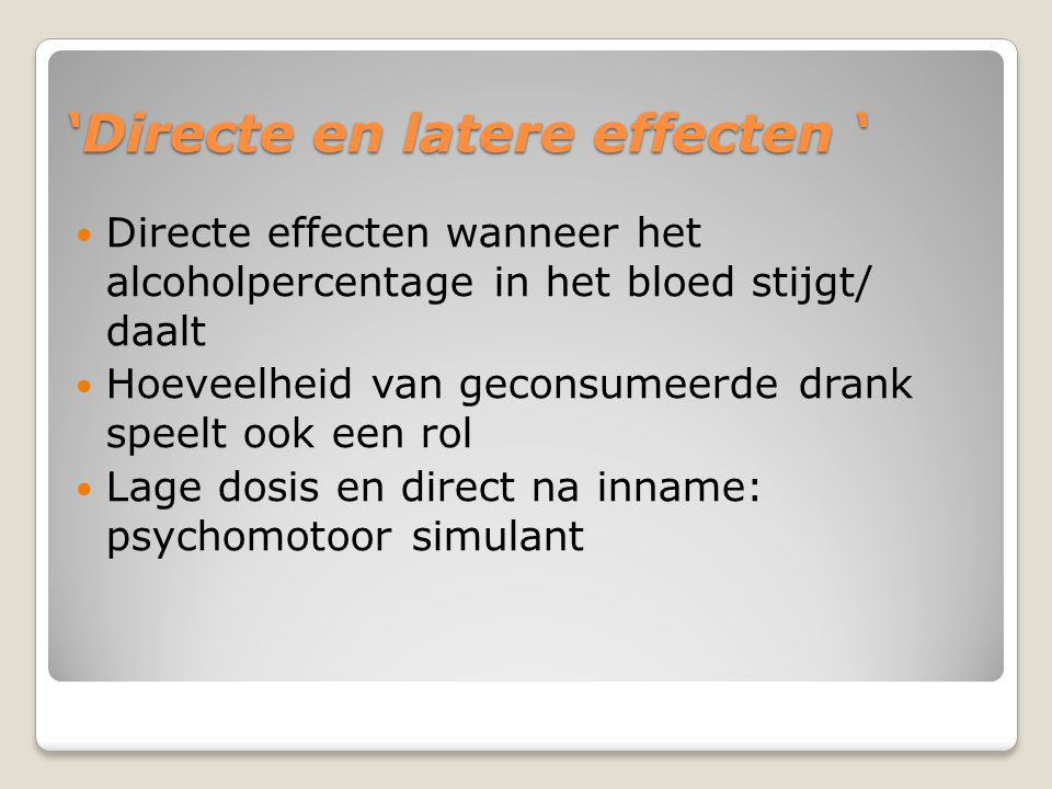 'Directe en latere effecten ' Directe effecten wanneer het alcoholpercentage in het bloed stijgt/ daalt Hoeveelheid van geconsumeerde drank speelt ook een rol Lage dosis en direct na inname: psychomotoor simulant