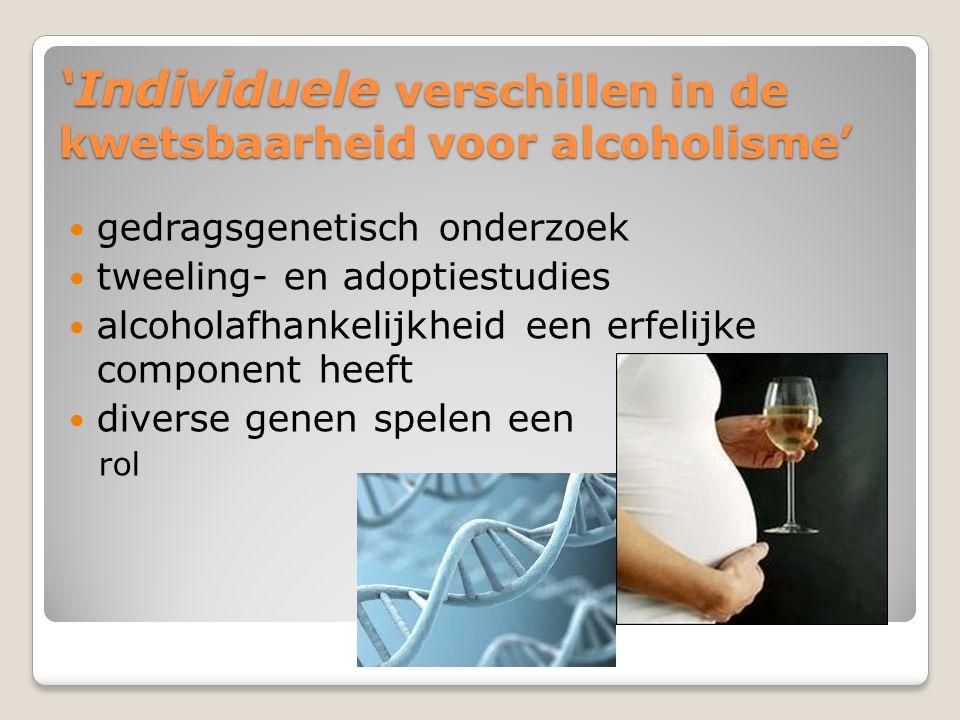 'Individuele verschillen in de kwetsbaarheid voor alcoholisme' gedragsgenetisch onderzoek tweeling- en adoptiestudies alcoholafhankelijkheid een erfelijke component heeft diverse genen spelen een rol