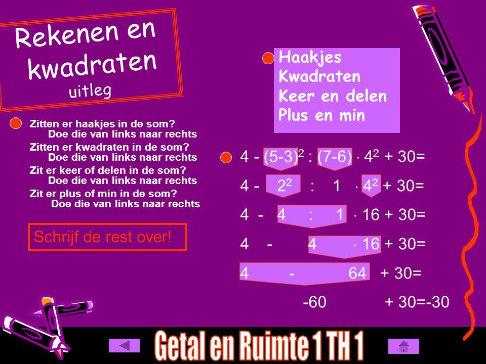 4 - (5-3) 2 : (7-6)  4 2 + 30= 4 - 2 2 : 1  4 2 + 30= 4 - 4 : 1  16 + 30= 4 - 4  16 + 30= 4 - 64 + 30= -60 + 30=-30 Haakjes Kwadraten Keer en delen Plus en min Zitten er haakjes in de som.