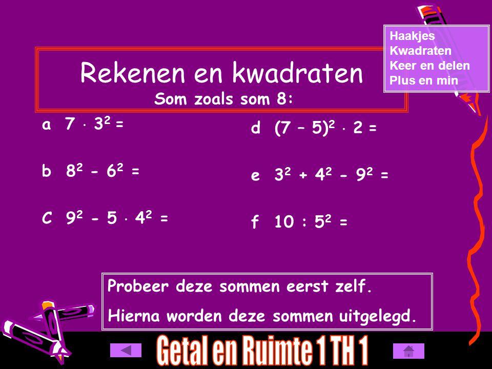 Rekenen en kwadraten Som zoals som 8: a 7  3 2 = b 8 2 - 6 2 = C 9 2 - 5  4 2 = Haakjes Kwadraten Keer en delen Plus en min d (7 – 5) 2  2 = e 3 2 + 4 2 - 9 2 = f 10 : 5 2 = Probeer deze sommen eerst zelf.