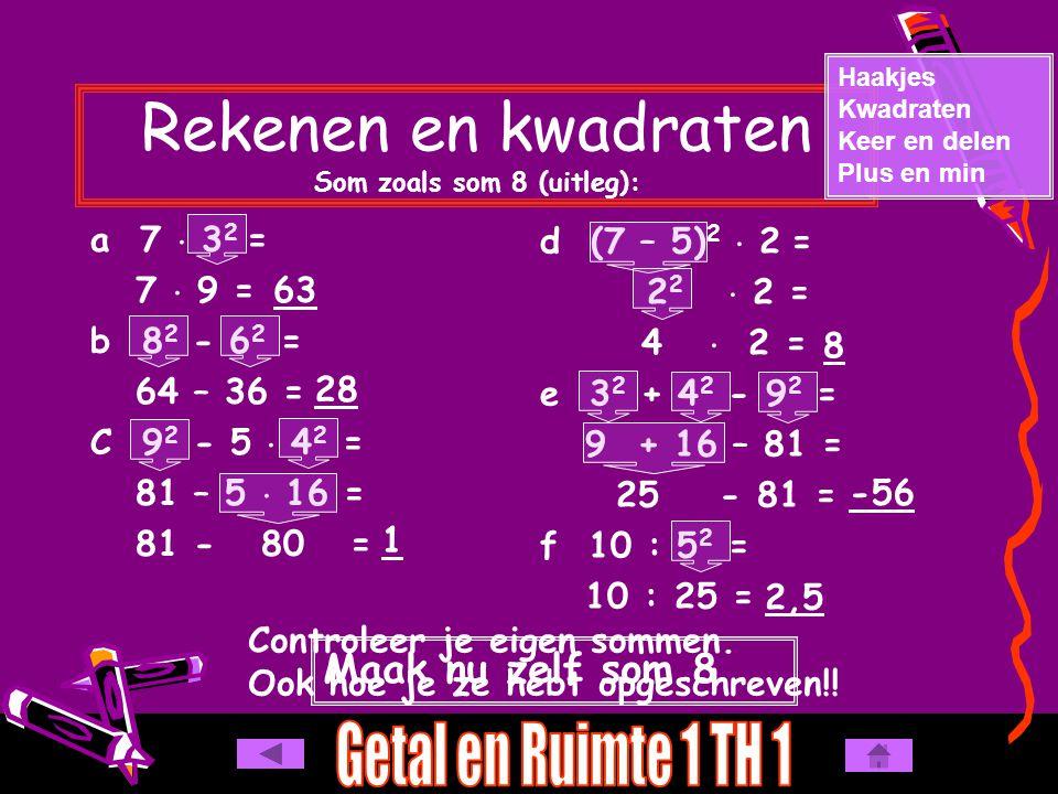 Rekenen en kwadraten Som zoals som 8 (uitleg): a 7  3 2 = 7  9 = b 8 2 - 6 2 = 64 – 36 = C 9 2 - 5  4 2 = 81 – 5  16 = 81 - 80 = Haakjes Kwadraten Keer en delen Plus en min d (7 – 5) 2  2 = 2 2  2 = 4  2 = e 3 2 + 4 2 - 9 2 = 9 + 16 – 81 = 25 - 81 = f 10 : 5 2 = 10 : 25 = Maak nu zelf som 8 63 28 1 8 -56 2,5 Controleer je eigen sommen.