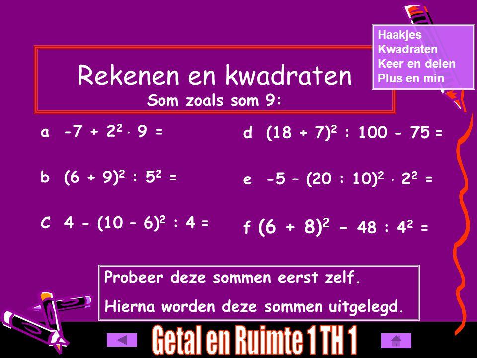 Rekenen en kwadraten Som zoals som 9: a -7 + 2 2  9 = b (6 + 9) 2 : 5 2 = C 4 - (10 – 6) 2 : 4 = Haakjes Kwadraten Keer en delen Plus en min d (18 + 7) 2 : 100 - 75 = e -5 – (20 : 10) 2  2 2 = f (6 + 8) 2 - 48 : 4 2 = Probeer deze sommen eerst zelf.