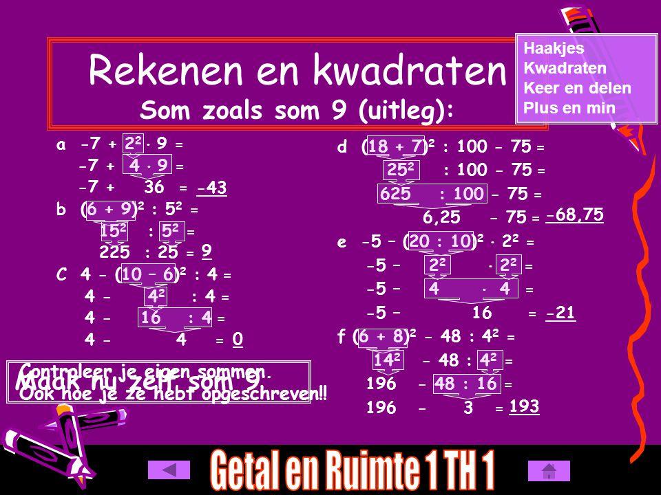 Rekenen en kwadraten Som zoals som 9 (uitleg): a -7 + 2 2  9 = -7 + 4  9 = -7 + 36 = b (6 + 9) 2 : 5 2 = 15 2 : 5 2 = 225 : 25 = C 4 - (10 – 6) 2 : 4 = 4 - 4 2 : 4 = 4 - 16 : 4 = 4 - 4 = Haakjes Kwadraten Keer en delen Plus en min d (18 + 7) 2 : 100 - 75 = 25 2 : 100 - 75 = 625 : 100 - 75 = 6,25 - 75 = e -5 – (20 : 10) 2  2 2 = -5 – 2 2  2 2 = -5 – 4  4 = -5 – 16 = f (6 + 8) 2 - 48 : 4 2 = 14 2 - 48 : 4 2 = 196 - 48 : 16 = 196 - 3 = Maak nu zelf som 9 -43 Controleer je eigen sommen.