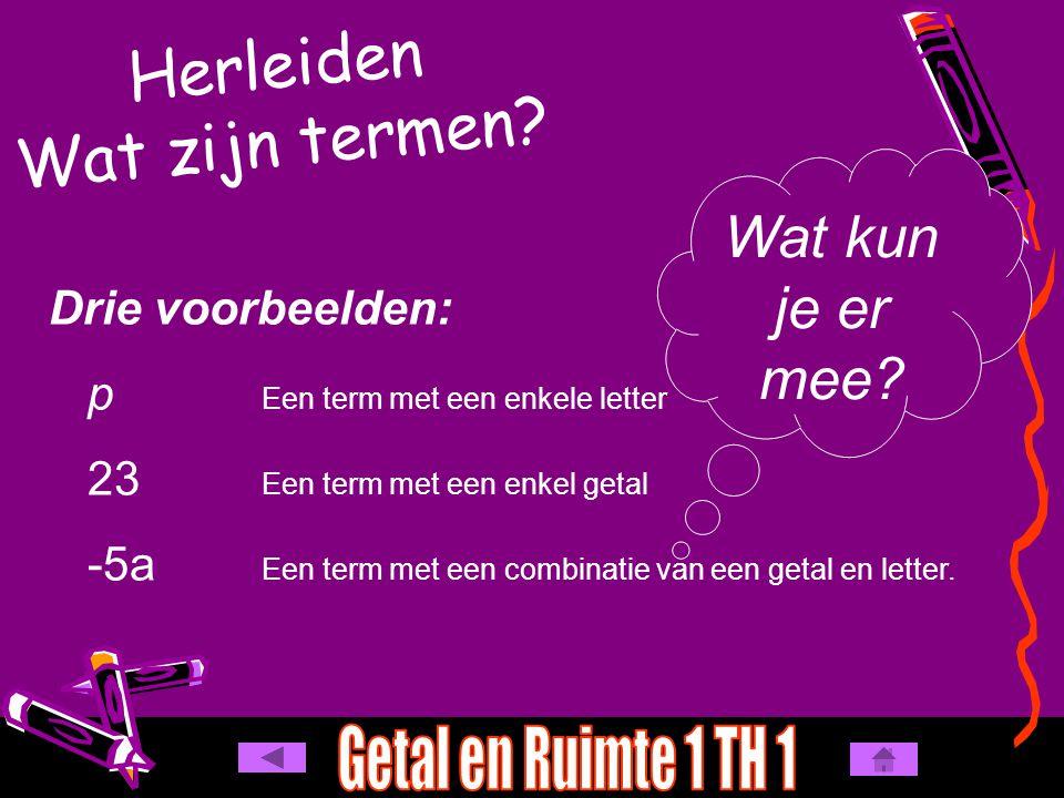 Herleiden Wat zijn termen? Drie voorbeelden: p Een term met een enkele letter 23 Een term met een enkel getal -5a Een term met een combinatie van een