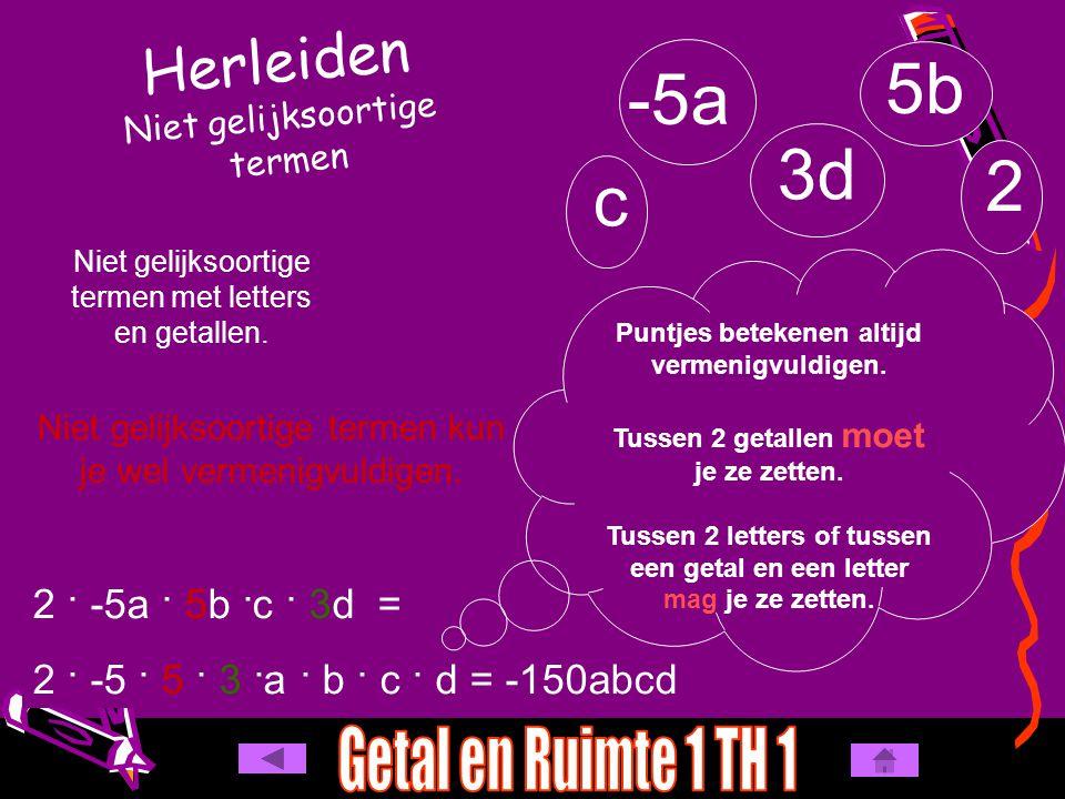 Herleiden Niet gelijksoortige termen -5a 5b c 3d Niet gelijksoortige termen met letters en getallen. Niet gelijksoortige termen kun je wel vermenigvul