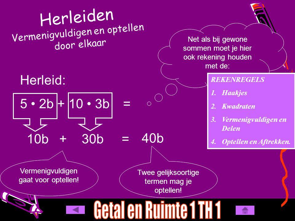 Herleiden Vermenigvuldigen en optellen door elkaar 10b + 30b = Herleid: 5 2b + 10 3b Net als bij gewone sommen moet je hier ook rekening houden met de