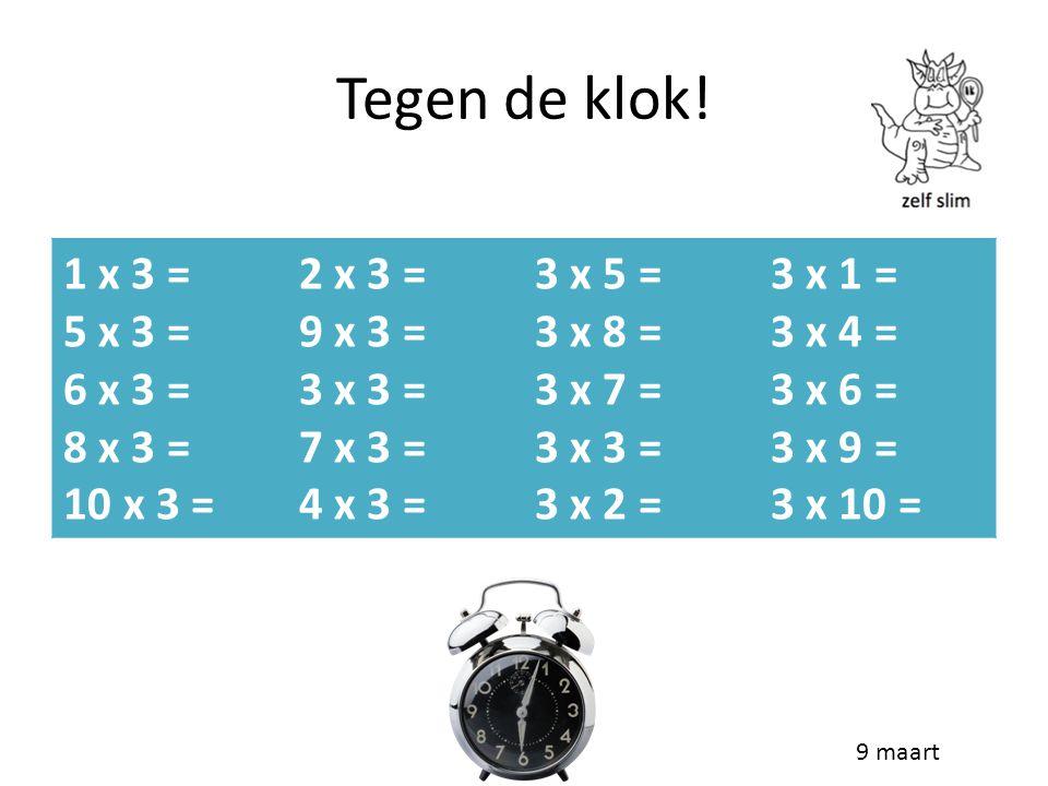 Tegen de klok! 1 x 3 = 5 x 3 = 6 x 3 = 8 x 3 = 10 x 3 = 2 x 3 = 9 x 3 = 3 x 3 = 7 x 3 = 4 x 3 = 3 x 5 = 3 x 8 = 3 x 7 = 3 x 3 = 3 x 2 = 3 x 1 = 3 x 4