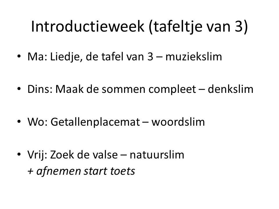 Introductieweek (tafeltje van 3) Ma: Liedje, de tafel van 3 – muziekslim Dins: Maak de sommen compleet – denkslim Wo: Getallenplacemat – woordslim Vri