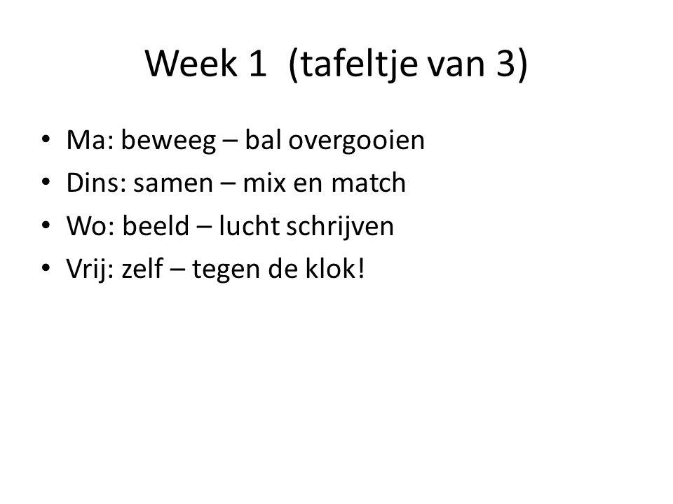Week 1 (tafeltje van 3) Ma: beweeg – bal overgooien Dins: samen – mix en match Wo: beeld – lucht schrijven Vrij: zelf – tegen de klok!