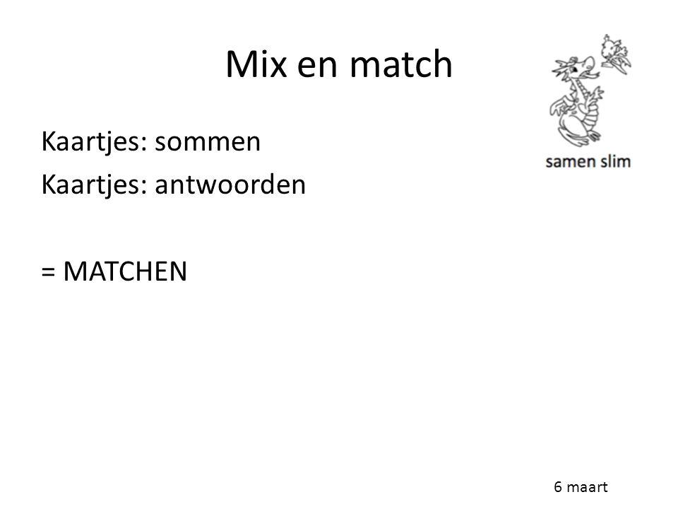 Mix en match Kaartjes: sommen Kaartjes: antwoorden = MATCHEN 6 maart