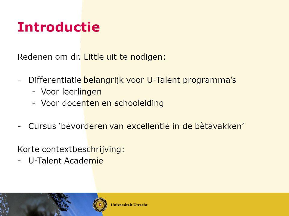 Introductie Redenen om dr. Little uit te nodigen: -Differentiatie belangrijk voor U-Talent programma's -Voor leerlingen -Voor docenten en schooleiding