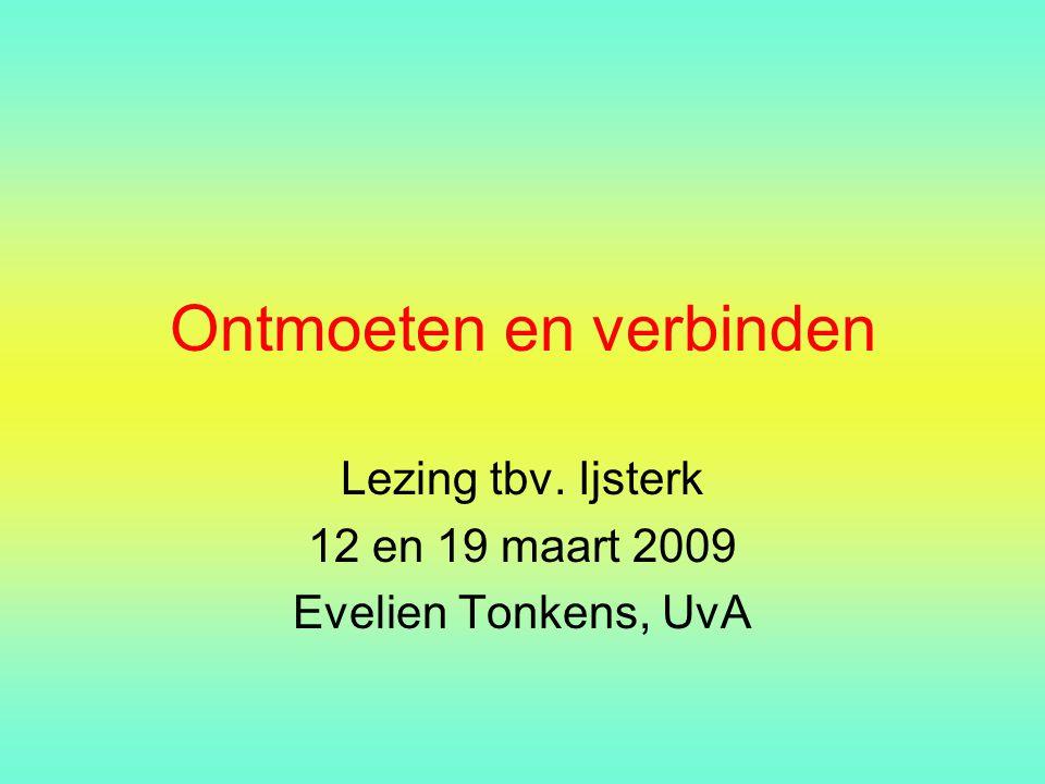Ontmoeten en verbinden Lezing tbv. Ijsterk 12 en 19 maart 2009 Evelien Tonkens, UvA