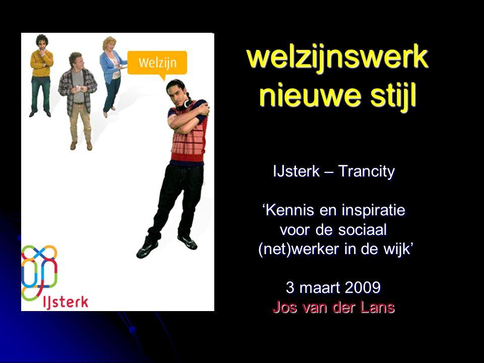welzijnswerk nieuwe stijl IJsterk – Trancity 'Kennis en inspiratie voor de sociaal (net)werker in de wijk' (net)werker in de wijk' 3 maart 2009 Jos van der Lans