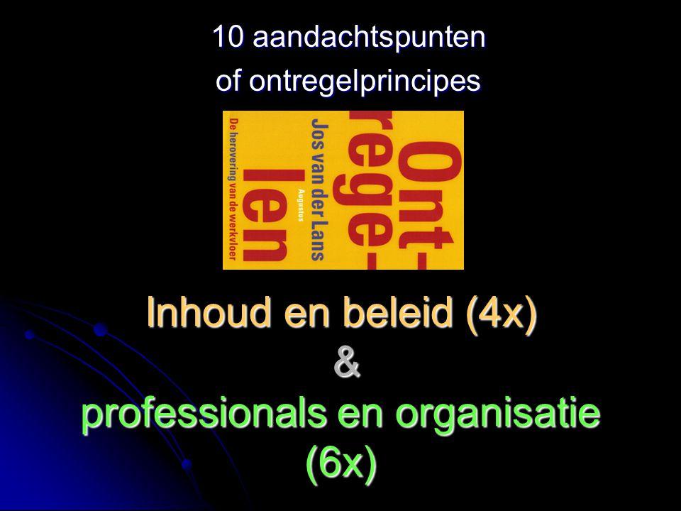 Inhoud en beleid (4x) & professionals en organisatie (6x) 10 aandachtspunten of ontregelprincipes