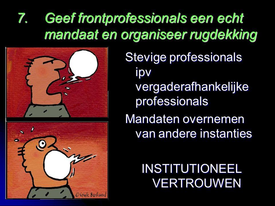 Stevige professionals ipv vergaderafhankelijke professionals Mandaten overnemen van andere instanties INSTITUTIONEEL VERTROUWEN 7.Geef frontprofessionals een echt mandaat en organiseer rugdekking
