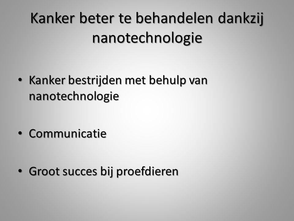 Kanker beter te behandelen dankzij nanotechnologie Kanker bestrijden met behulp van nanotechnologie Kanker bestrijden met behulp van nanotechnologie Communicatie Communicatie Groot succes bij proefdieren Groot succes bij proefdieren