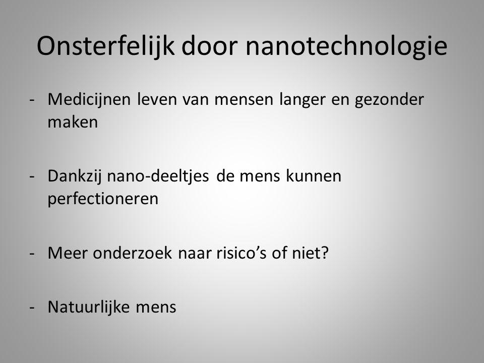 Onsterfelijk door nanotechnologie -Medicijnen leven van mensen langer en gezonder maken -Dankzij nano-deeltjes de mens kunnen perfectioneren -Meer onderzoek naar risico's of niet.