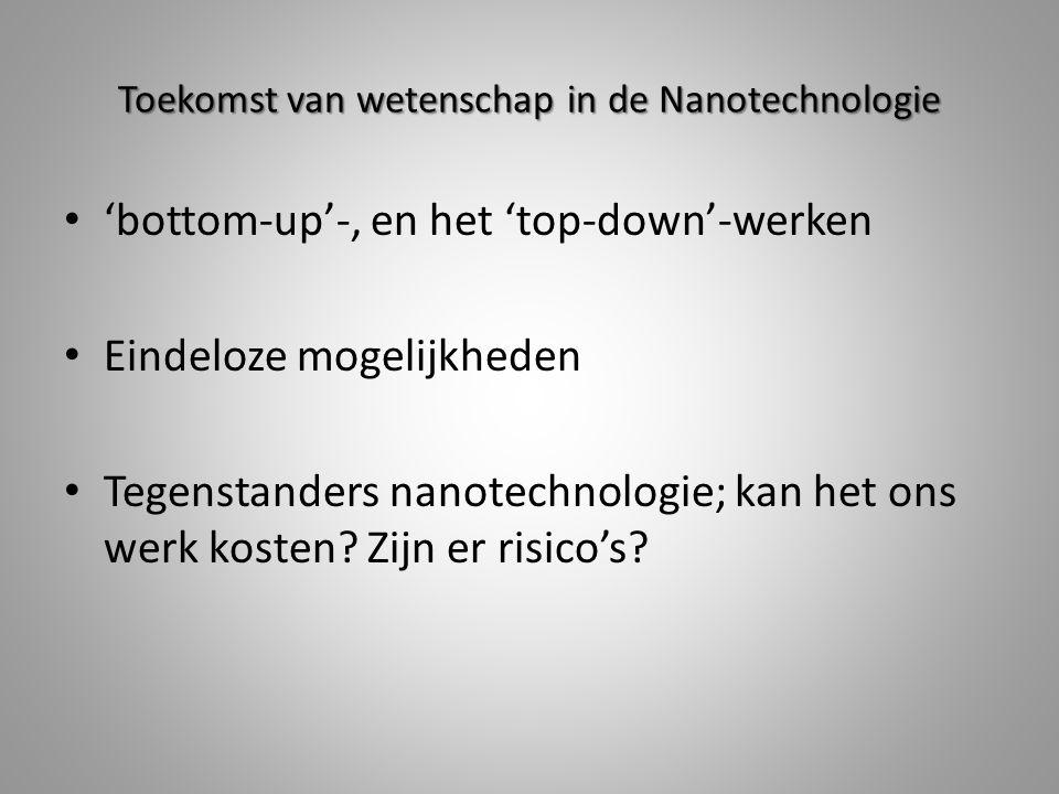 Toekomst van wetenschap in de Nanotechnologie 'bottom-up'-, en het 'top-down'-werken Eindeloze mogelijkheden Tegenstanders nanotechnologie; kan het ons werk kosten.