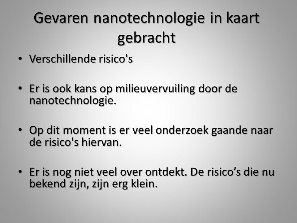 Bronvermelding Floriantje, 'Neoweb' Floriantje, 'Neoweb' http://www.neoweb.nl/infopages/nanotechnologie.html http://www.neoweb.nl/infopages/nanotechnologie.htmlhttp://www.neoweb.nl/infopages/nanotechnologie.html Anoniem, 'Rijksoverheid' Anoniem, 'Rijksoverheid' http://www.rijksoverheid.nl/onderwerpen/nanotechnologie/risicos-nanotechnologie http://www.rijksoverheid.nl/onderwerpen/nanotechnologie/risicos-nanotechnologiehttp://www.rijksoverheid.nl/onderwerpen/nanotechnologie/risicos-nanotechnologie Anoniem, 'Rijksoverheid' Anoniem, 'Rijksoverheid' http://www.rijksoverheid.nl/onderwerpen/nanotechnologie/kansen-nanotechnologie http://www.rijksoverheid.nl/onderwerpen/nanotechnologie/kansen-nanotechnologiehttp://www.rijksoverheid.nl/onderwerpen/nanotechnologie/kansen-nanotechnologie Hofmans T., 'Scientias' Hofmans T., 'Scientias' http://www.scientias.nl/de-toekomst-van-wetenschap-ligt-in-de- http://www.scientias.nl/de-toekomst-van-wetenschap-ligt-in-de-http://www.scientias.nl/de-toekomst-van-wetenschap-ligt-in-de- nanotechnologie/75578 (11 november 2012) nanotechnologie/75578 (11 november 2012)nanotechnologie/75578 Van der Meer B., 'Kennislink' Van der Meer B., 'Kennislink' http://www.kennislink.nl/publicaties/bereid-je-voor-op-het-nanovoer http://www.kennislink.nl/publicaties/bereid-je-voor-op-het-nanovoerhttp://www.kennislink.nl/publicaties/bereid-je-voor-op-het-nanovoer (20 december 2011) (20 december 2011) Anoniem, 'Kennislink' Anoniem, 'Kennislink' http://www.kennislink.nl/discussies/nano/onderwerpen/71 http://www.kennislink.nl/discussies/nano/onderwerpen/71http://www.kennislink.nl/discussies/nano/onderwerpen/71 Salomons J., 'Trouw' Salomons J., 'Trouw' http://www.trouw.nl/tr/nl/4324/Nieuws/article/detail/2427887/2011/05/12/Gevaren-nanotechnologie-in-kaart-gebracht.dhtml (12 Mei 2011) http://www.trouw.nl/tr/nl/4324/Nieuws/article/detail/2427887/2011/05/12/Gevaren-nanotechnologie-in-kaart-gebracht.dhtml (12 Mei 2011)http://www.trouw.nl/tr/nl/4324/Nieuws/article/detail/