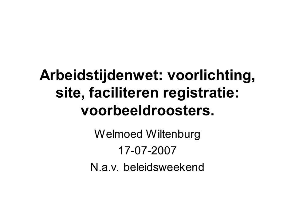 Arbeidstijdenwet: voorlichting, site, faciliteren registratie: voorbeeldroosters. Welmoed Wiltenburg 17-07-2007 N.a.v. beleidsweekend