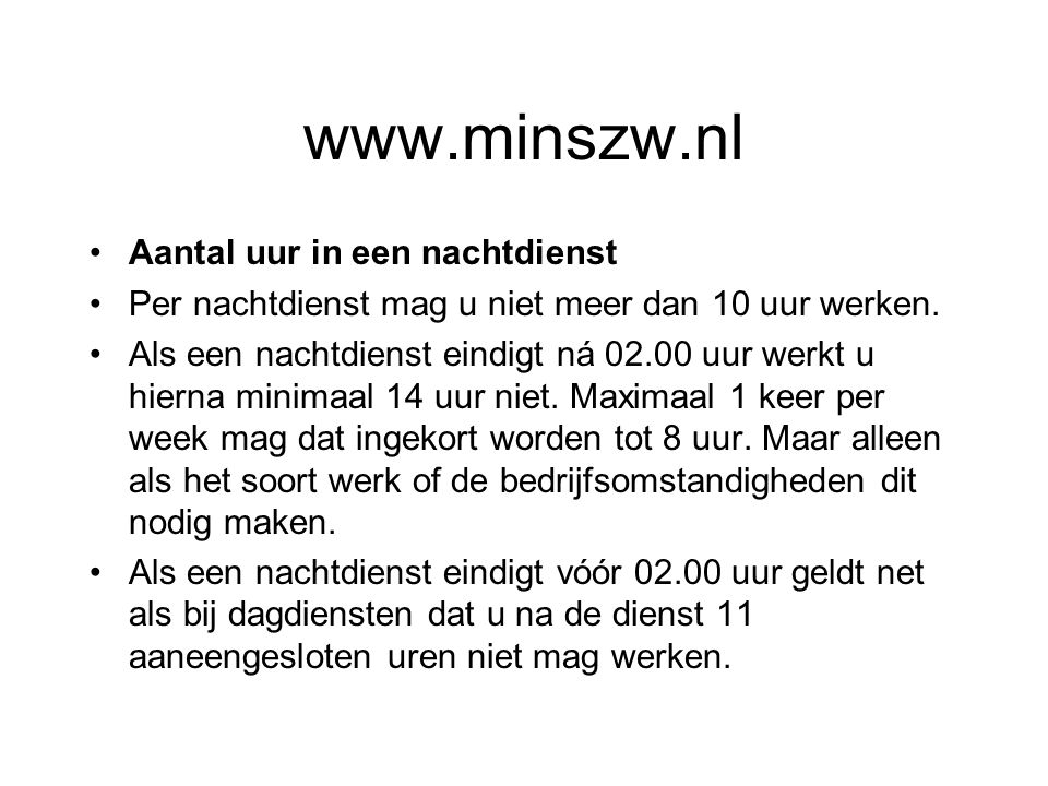 www.minszw.nl Aantal uur in een nachtdienst Per nachtdienst mag u niet meer dan 10 uur werken. Als een nachtdienst eindigt ná 02.00 uur werkt u hierna