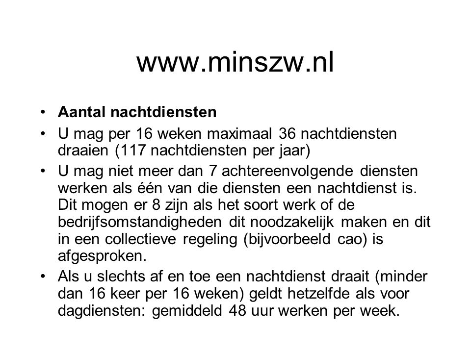 www.minszw.nl Aantal nachtdiensten U mag per 16 weken maximaal 36 nachtdiensten draaien (117 nachtdiensten per jaar) U mag niet meer dan 7 achtereenvolgende diensten werken als één van die diensten een nachtdienst is.