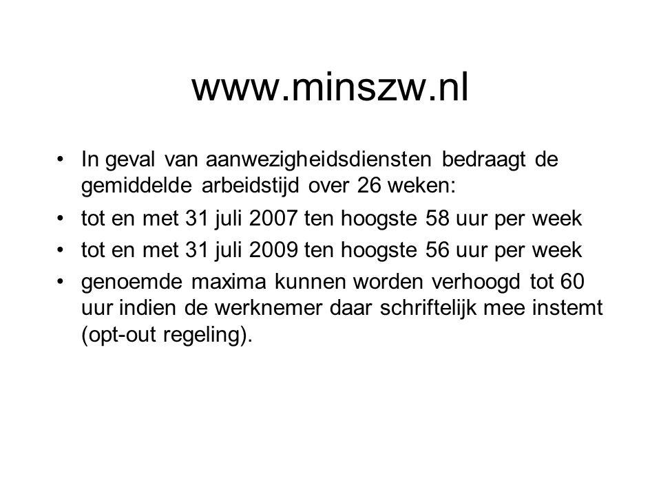 www.minszw.nl In geval van aanwezigheidsdiensten bedraagt de gemiddelde arbeidstijd over 26 weken: tot en met 31 juli 2007 ten hoogste 58 uur per week tot en met 31 juli 2009 ten hoogste 56 uur per week genoemde maxima kunnen worden verhoogd tot 60 uur indien de werknemer daar schriftelijk mee instemt (opt-out regeling).