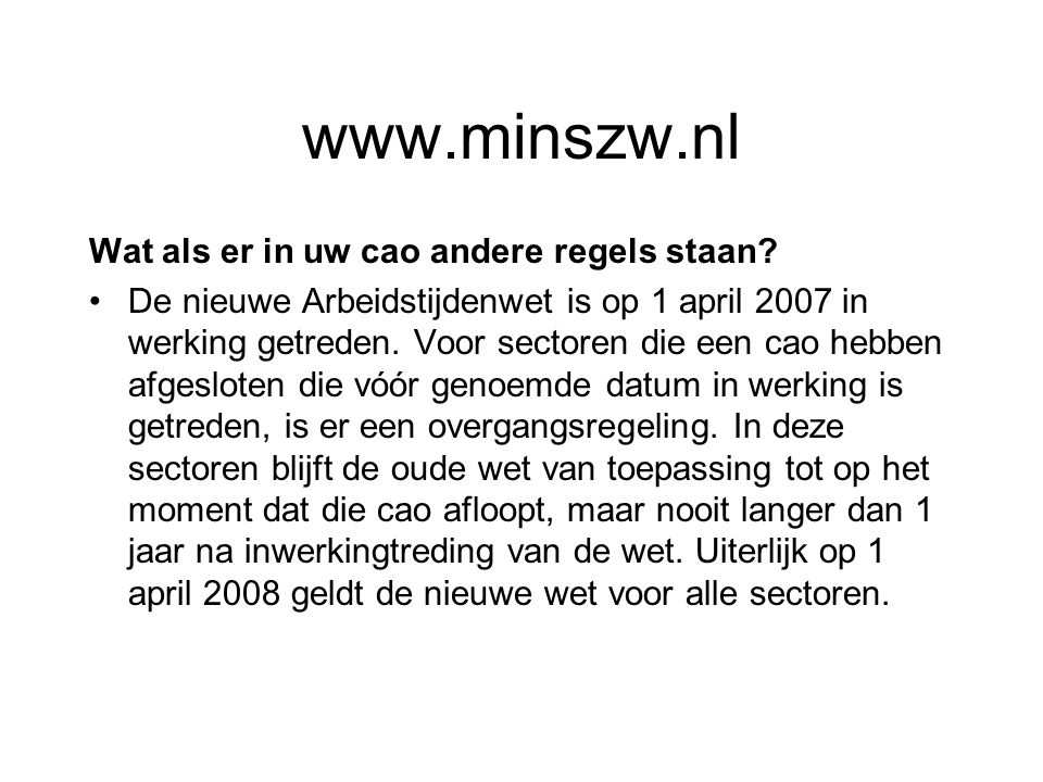 www.minszw.nl Wat als er in uw cao andere regels staan? De nieuwe Arbeidstijdenwet is op 1 april 2007 in werking getreden. Voor sectoren die een cao h