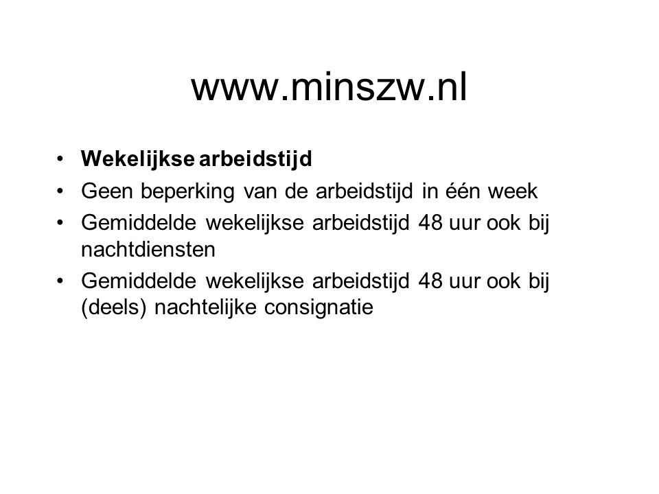 www.minszw.nl Wekelijkse arbeidstijd Geen beperking van de arbeidstijd in één week Gemiddelde wekelijkse arbeidstijd 48 uur ook bij nachtdiensten Gemiddelde wekelijkse arbeidstijd 48 uur ook bij (deels) nachtelijke consignatie