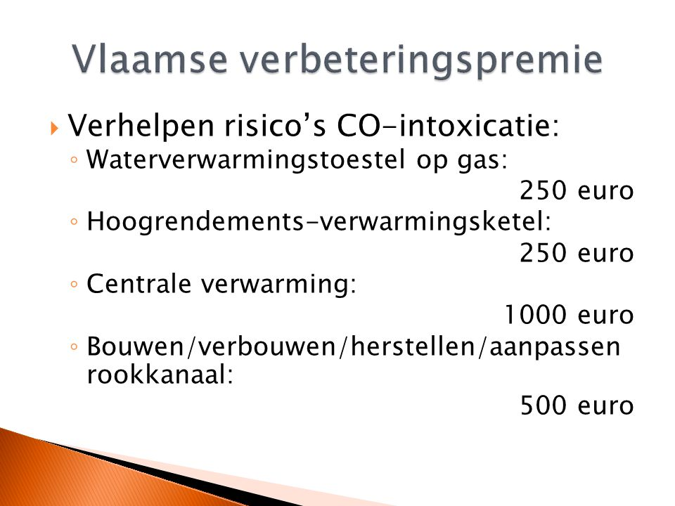  Verhelpen risico's CO-intoxicatie: ◦ Waterverwarmingstoestel op gas: 250 euro ◦ Hoogrendements-verwarmingsketel: 250 euro ◦ Centrale verwarming: 1000 euro ◦ Bouwen/verbouwen/herstellen/aanpassen rookkanaal: 500 euro